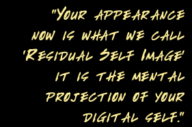 Your appearance now is what we call 'Residual Self Image' it is the mental projection of your digital self.